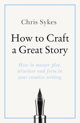 How to Craft a Great Story: How to master plot, structure and form in your creative writing Cover Image