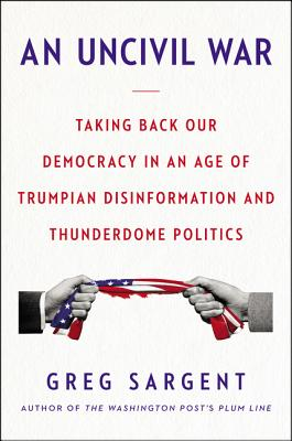 An Uncivil War: Taking Back Our Democracy in an Age of Trumpian Disinformation and Thunderdome Politics Cover Image