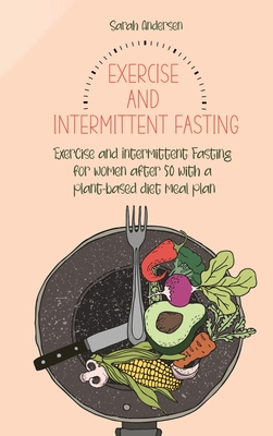 Exercise and Intermittent Fasting for Women over 50: Exercise and Intermittent Fasting for women after 50 with a plant-based diet meal plan Cover Image