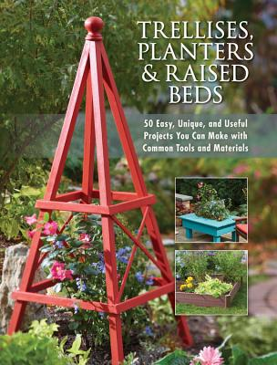 Trellises, Planters & Raised Beds: 50 Easy, Unique, and Useful Projects You Can Make with Common Tools and Materials Cover Image