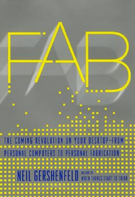 FAB: The Coming Revolution on Your Desktop--from Personal Computers to Personal Fabrication Cover Image