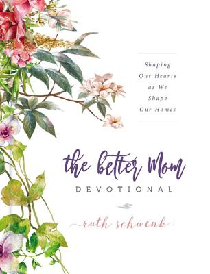 The Better Mom Devotional: Shaping Our Hearts as We Shape Our Homes Cover Image