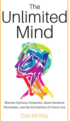 The Unlimited Mind: Master Critical Thinking, Make Smarter Decisions, And Be In Control Of Your Life Cover Image