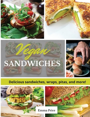 Vegan Sandwiches: Delicious sandwiches, wraps, pitas, and more! Cover Image
