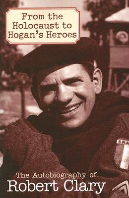 From the Holocaust to Hogan's Heroes: The Autobiography of Robert Clary Cover Image