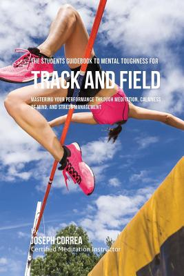The Students Guidebook To Mental Toughness For Track and Field: Mastering Your Performance Through Meditation, Calmness Of Mind, And Stress Management Cover Image