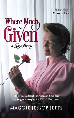 Where Much Is Given: My Life as a Daughter, Wife, and Mother Among My People, the FLDS Mormons Cover Image