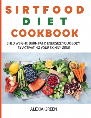 Sirtfood Diet Cookbook: Shed Weight, Burn Fat & Energize Your Body by Activating Your Skinny Gene Cover Image