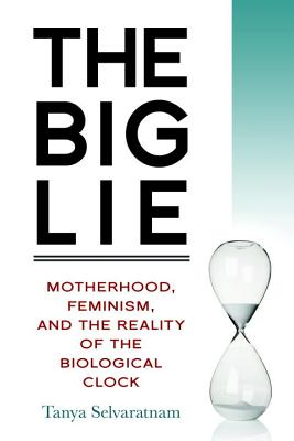 The Big Lie: Motherhood, Feminism, and the Reality of the Biological Clock Cover Image