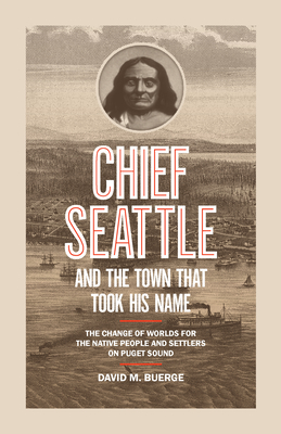 Chief Seattle and the Town That Took His Name: The Change of Worlds for the Native People and Settlers on Puget Sound Cover Image