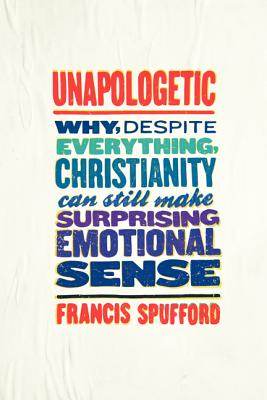 Unapologetic: Why, Despite Everything, Christianity Can Still Make Surprising Emotional Sense Cover Image
