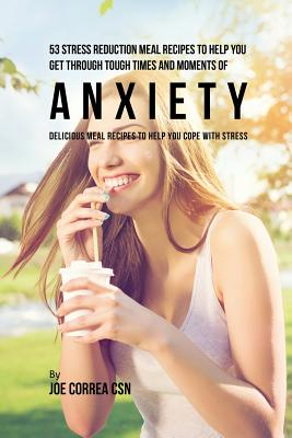 53 Stress Reduction Meal Recipes to Help You Get Through Tough Times and Moments of Anxiety: Delicious Meal Recipes to Help You Cope With Stress Cover Image