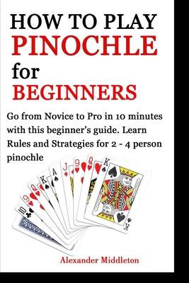 How to Play Pinochle for Beginners: Go from Novice to Pro in 10 minutes with this beginner's guide. Learn Rules and Strategies for 2 - 4 person pinoch Cover Image