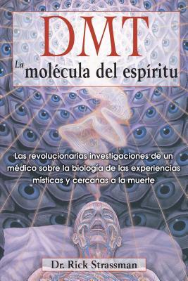 DMT: La molécula del espíritu: Las revolucionarias investigaciones de un médico sobre la biología de las experiencias místicas y cercanas a la muerte Cover Image
