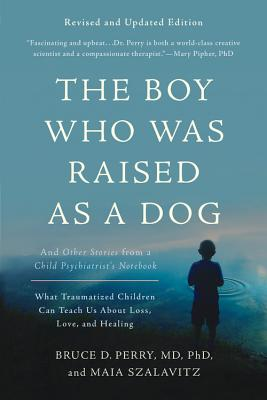 The Boy Who Was Raised as a Dog: And Other Stories from a Child Psychiatrist's Notebook -- What Traumatized Children Can Teach Us About Loss, Love, and Healing Cover Image