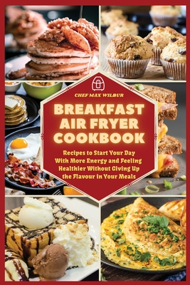 Breakfast Air Fryer Cookbook: Recipes to Start Your Day With More Energy and Feeling Healthier Without Giving Up the Flavour in Your Meals Cover Image