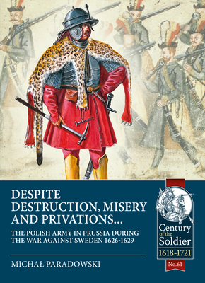 Despite Destruction, Misery and Privations...: The Polish Army in Prussia During the War Against Sweden 1626-1629 (Century of the Soldier) Cover Image