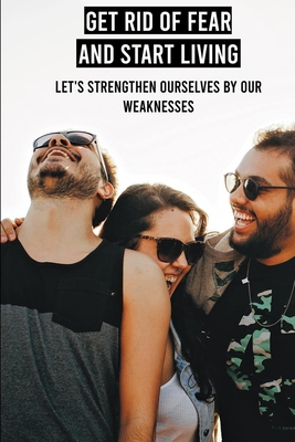 Get Rid Of Fear And Start Living: Let's Strengthen Ourselves By Our Weaknesses: Positivity Books Cover Image
