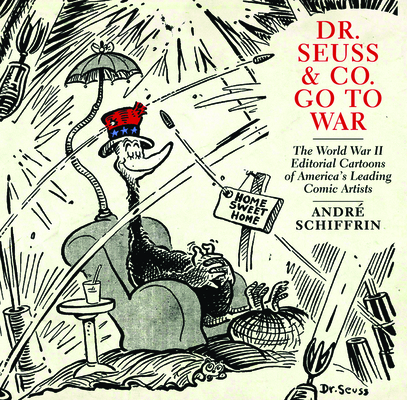 Dr. Seuss & Co. Go to War: The World War II Editorial Cartoons of Americaa's Leading Comic Artists Cover Image