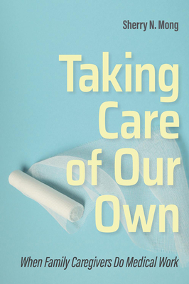 Taking Care of Our Own: When Family Caregivers Do Medical Work (Culture and Politics of Health Care Work) Cover Image