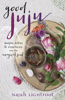 Good Juju: Mojos, Rites & Practices for the Magical Soul Cover Image