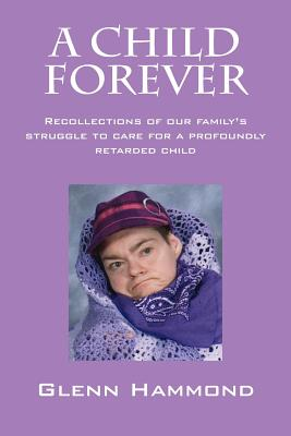 A Child Forever: Recollections of Our Family's Struggle to Care for a Profoundly Retarded Child Cover Image