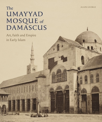 The Umayyad Mosque of Damascus: Art, Faith and Empire in Early Islam Cover Image