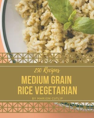 250 Medium Grain Rice Vegetarian Recipes: A One-of-a-kind Medium Grain Rice Vegetarian Cookbook Cover Image