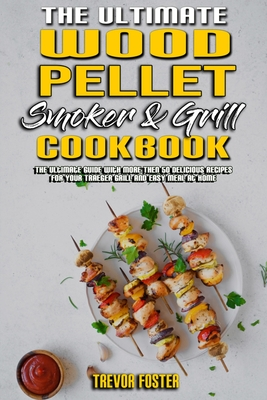 The Ultimate Wood Pellet Smoker and Grill Cookbook: The Ultimate Guide With More Then 50 Delicious Recipes for Your Traeger Grill and Easy Meal at Hom Cover Image