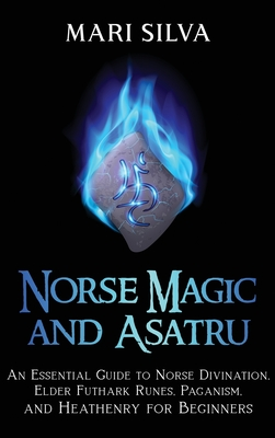 Norse Magic and Asatru: An Essential Guide to Norse Divination, Elder Futhark Runes, Paganism, and Heathenry for Beginners Cover Image