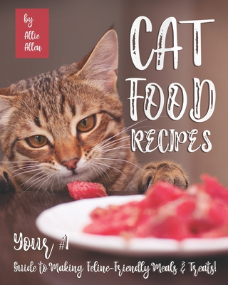Cat Food Recipes: Your #1 Guide to Making Feline-Friendly Meals & Treats! Cover Image