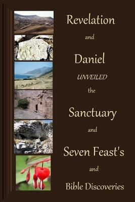 Revelation and Daniel Unveiled with the Sanctuary and Seven Feasts and Biblical Cover Image