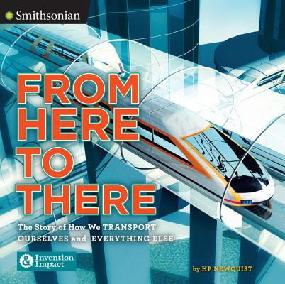 From Here to There: The Story of How We Transport Ourselves and Everything Else by The Smithsonian