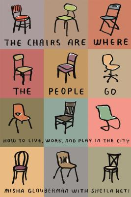 The Chairs Are Where the People Go: How to Live, Work, and Play in the City Cover Image