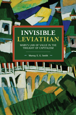 Invisible Leviathan: Marx's Law of Value in the Twilight of Capitalism (Historical Materialism) Cover Image