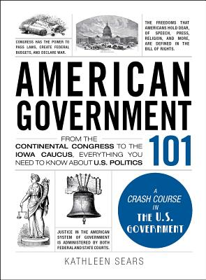 American Government 101: From the Continental Congress to the Iowa Caucus, Everything You Need to Know About US Politics (Adams 101) Cover Image