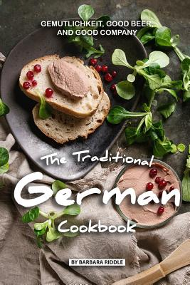 The Traditional German Cookbook: Gemutlichkeit, Good Beer, and Good Company Cover Image