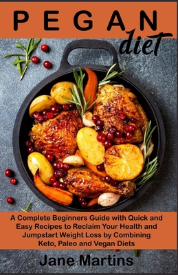 Pegan Diet: A Complete Beginners Guide with Quick and Easy Recipes to Reclaim Your Health and Jumpstart Weight Loss by Combining K Cover Image