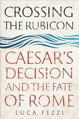 Crossing the Rubicon: Caesar's Decision and the Fate of Rome Cover Image