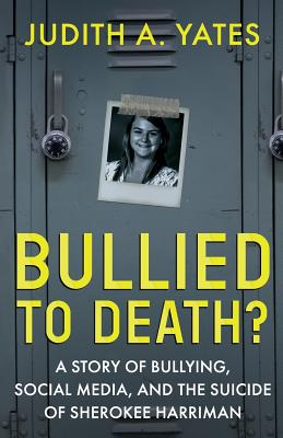 Bullied To Death: A Story Of Bullying, Social Media, And The Suicide Of Sherokee Harriman Cover Image