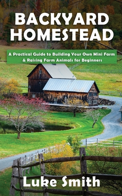 Backyard Homestead: A Practical Guide to Building Your Own Mini Farm & Raising Farm Animals for Beginners Cover Image