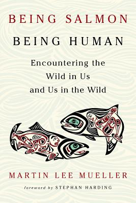 Being Salmon, Being Human: Encountering the Wild in Us and Us in the Wild Cover Image