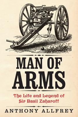 Man of Arms: The Life and Legend of Sir Basil Zaharoff Cover Image