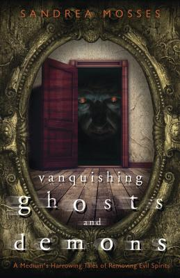 Vanquishing Ghosts and Demons: A Medium's Harrowing Tales of Removing Evil Spirits Cover Image