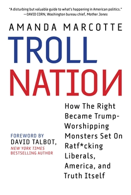 Troll Nation: How The Right Became Trump-Worshipping Monsters Set On Rat-F*cking Liberals, America, and Truth Itself Cover Image