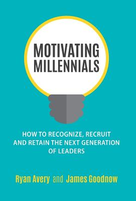 Motivating Millennials: How to Recognize, Recruit and Retain the Next Generation of Leaders Cover Image
