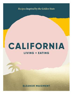California: Living + Eating: Recipes Inspired by the Golden State Cover Image