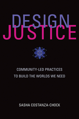 Design Justice: Community-Led Practices to Build the Worlds We Need (Information Policy) Cover Image