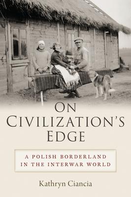 On Civilization's Edge: A Polish Borderland in the Interwar World Cover Image