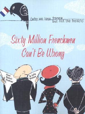 Sixty Million Frenchmen Can't Be Wrong: Why We Love France, But Not the French Cover Image